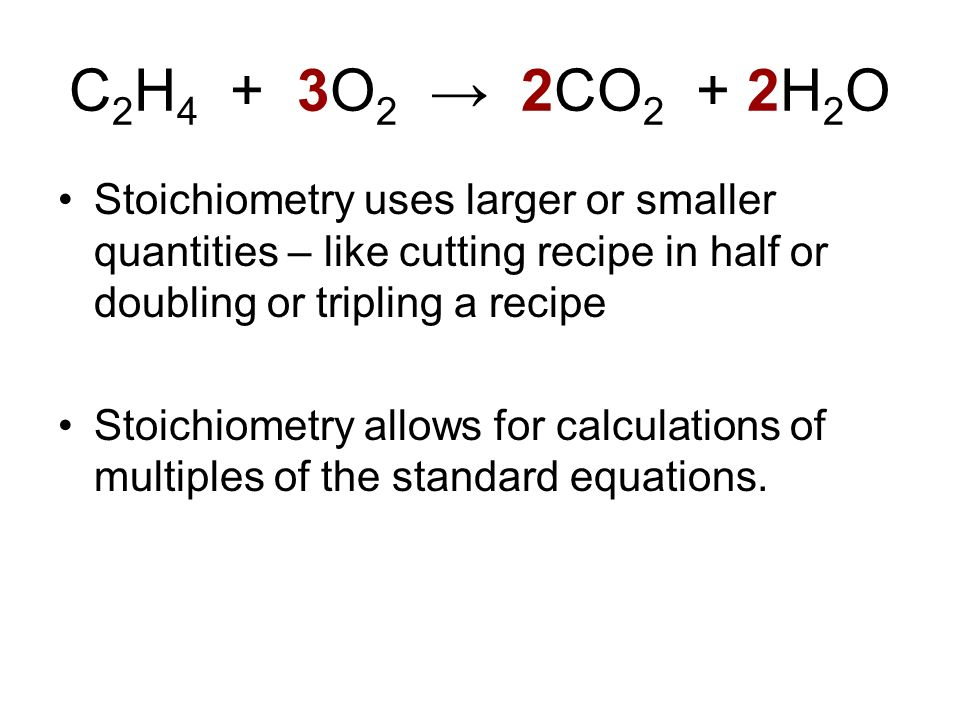 C2H4 + 3O2 → 2CO2 + 2H2O Stoichiometry uses larger or smaller quantities – like cutting recipe in half or doubling or tripling a recipe.