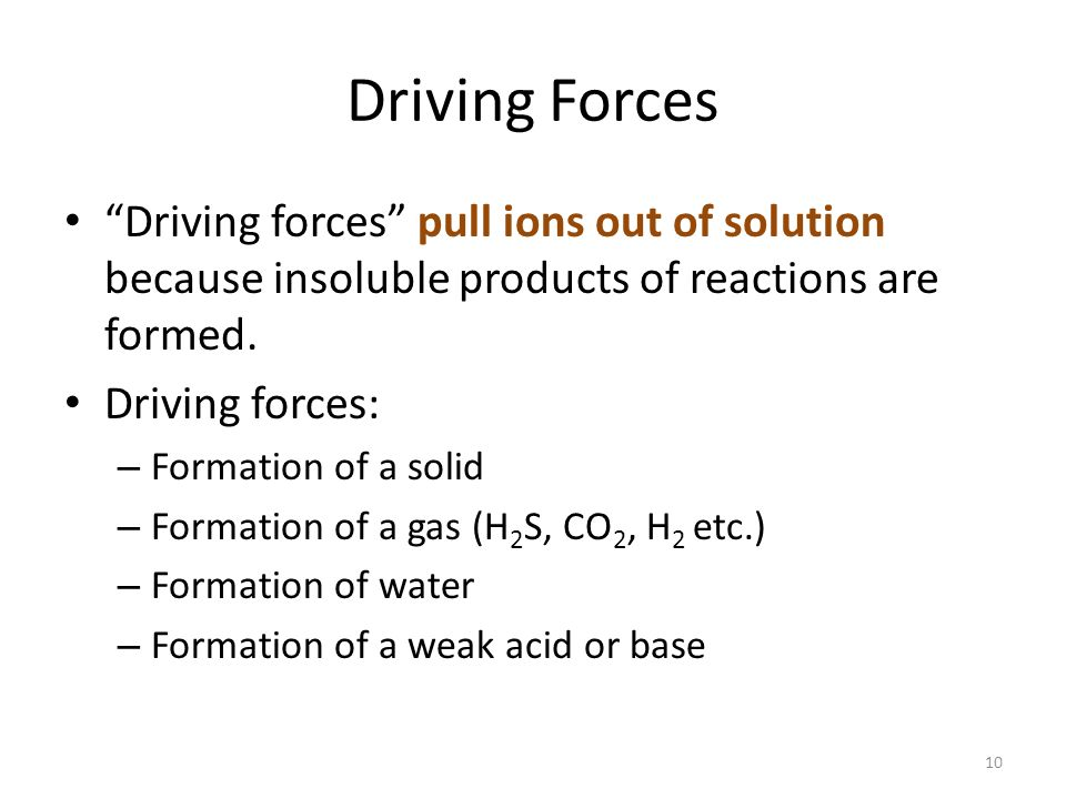 Driving Forces Driving forces pull ions out of solution because insoluble products of reactions are formed.