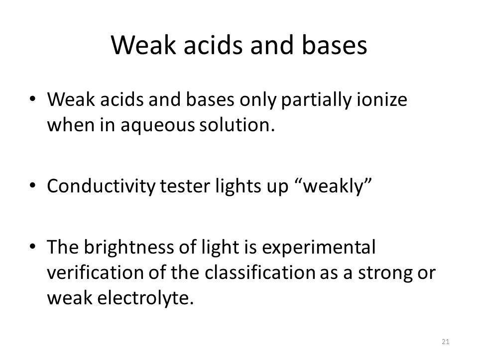 Weak acids and bases Weak acids and bases only partially ionize when in aqueous solution. Conductivity tester lights up weakly
