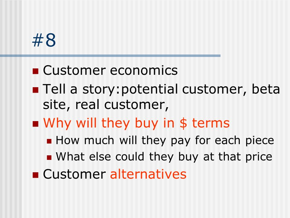 #8 Customer economics. Tell a story:potential customer, beta site, real customer, Why will they buy in $ terms.