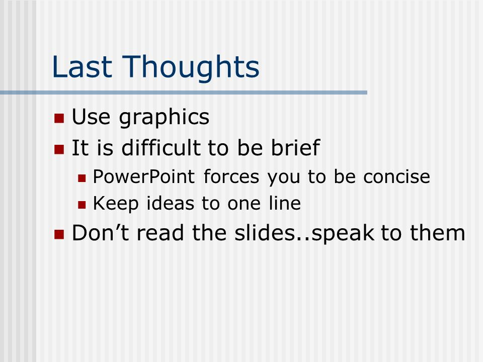Last Thoughts Use graphics It is difficult to be brief