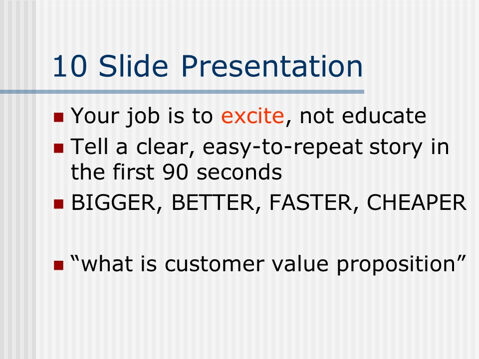 10 Slide Presentation Your job is to excite, not educate