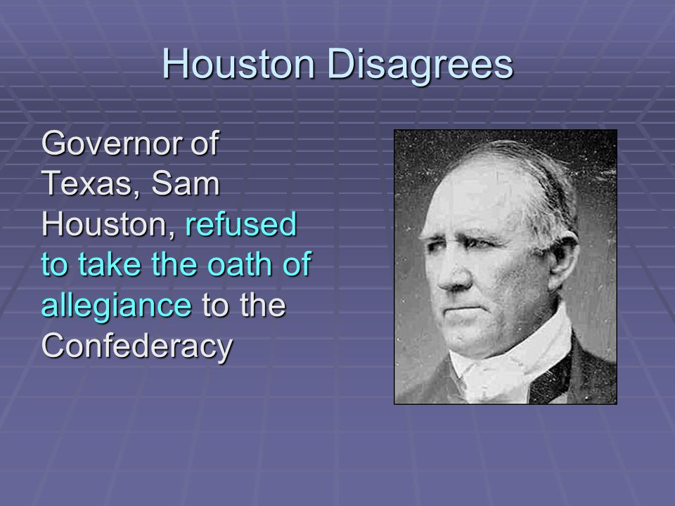 Houston Disagrees Governor of Texas, Sam Houston, refused to take the oath of allegiance to the Confederacy.