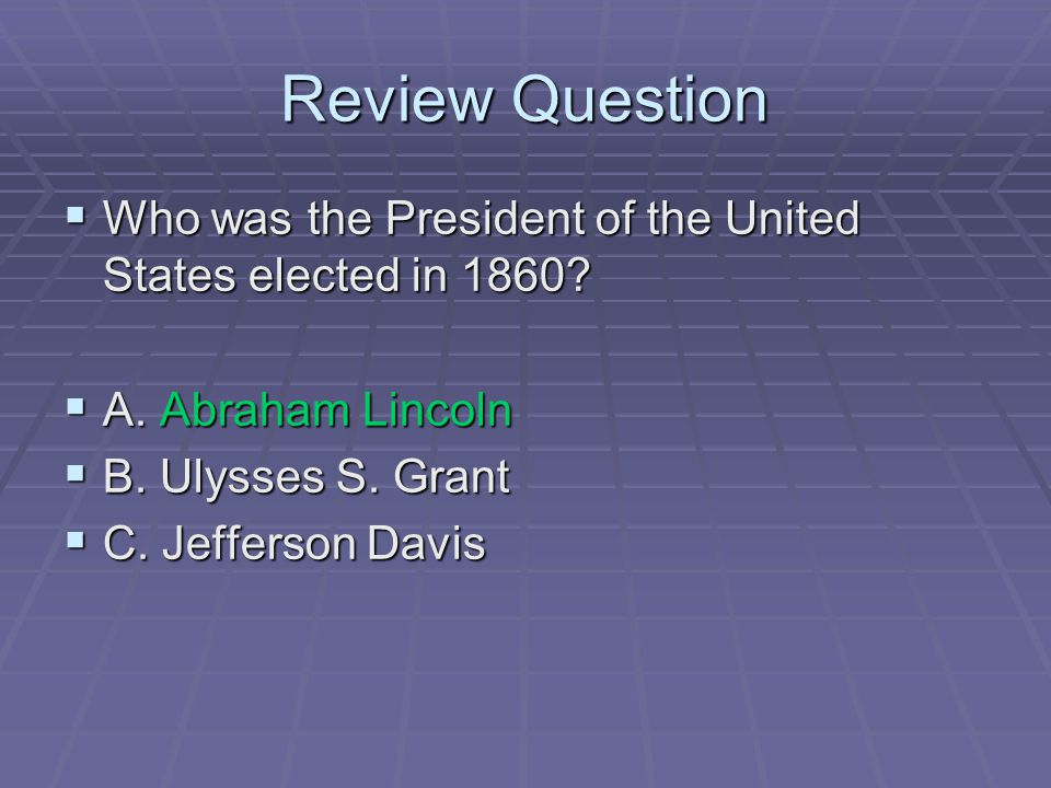 Review Question Who was the President of the United States elected in 1860 A. Abraham Lincoln. B. Ulysses S. Grant.
