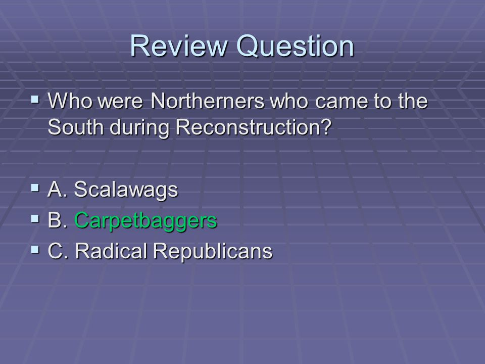 Review Question Who were Northerners who came to the South during Reconstruction A. Scalawags. B. Carpetbaggers.