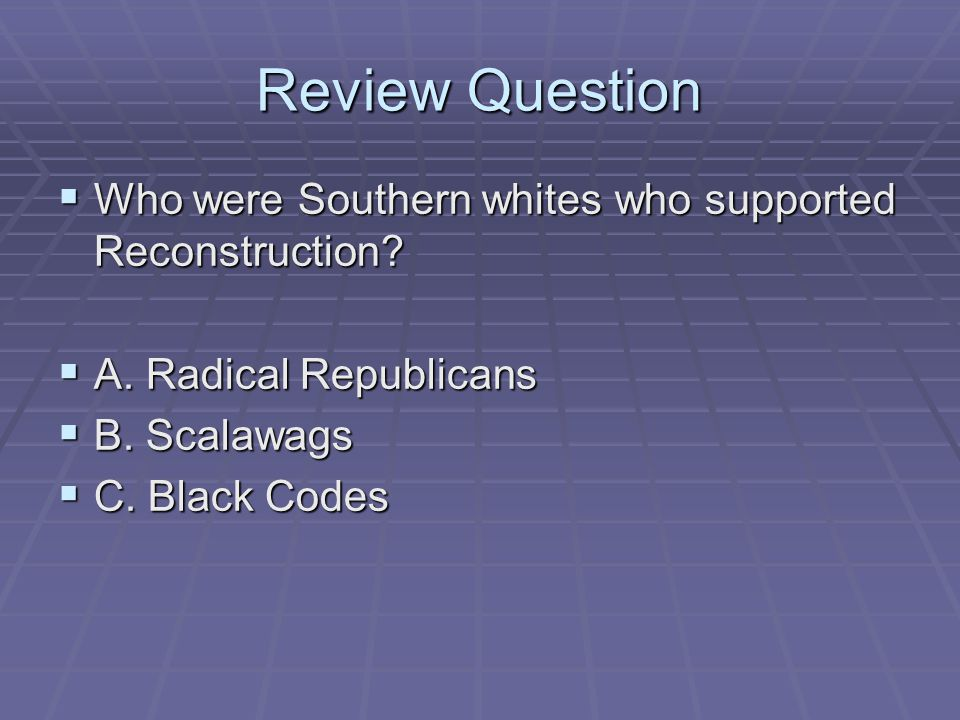 Review Question Who were Southern whites who supported Reconstruction