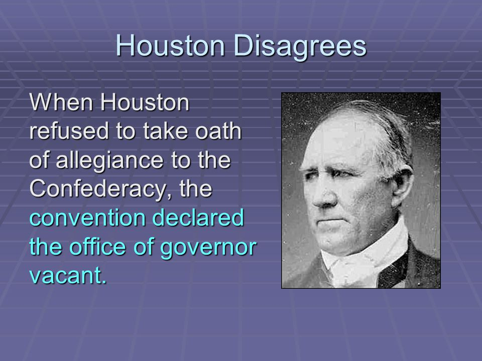 Houston Disagrees When Houston refused to take oath of allegiance to the Confederacy, the convention declared the office of governor vacant.