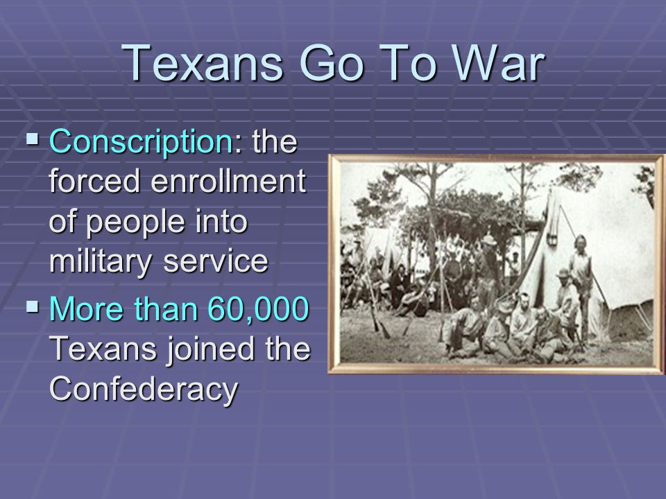 Texans Go To War Conscription: the forced enrollment of people into military service.