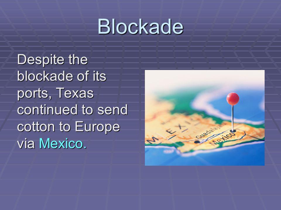 Blockade Despite the blockade of its ports, Texas continued to send cotton to Europe via Mexico.