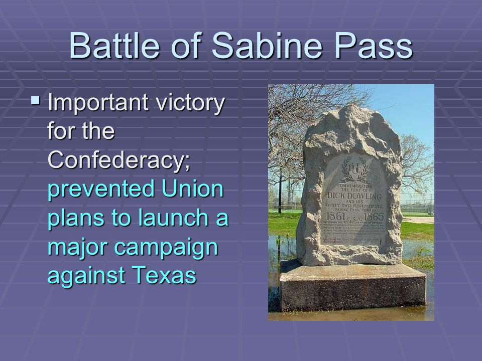 Battle of Sabine Pass Important victory for the Confederacy; prevented Union plans to launch a major campaign against Texas.