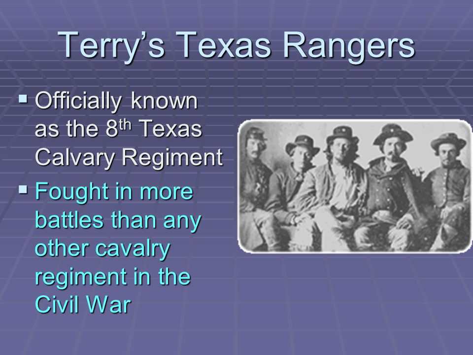 Terry's Texas Rangers Officially known as the 8th Texas Calvary Regiment.