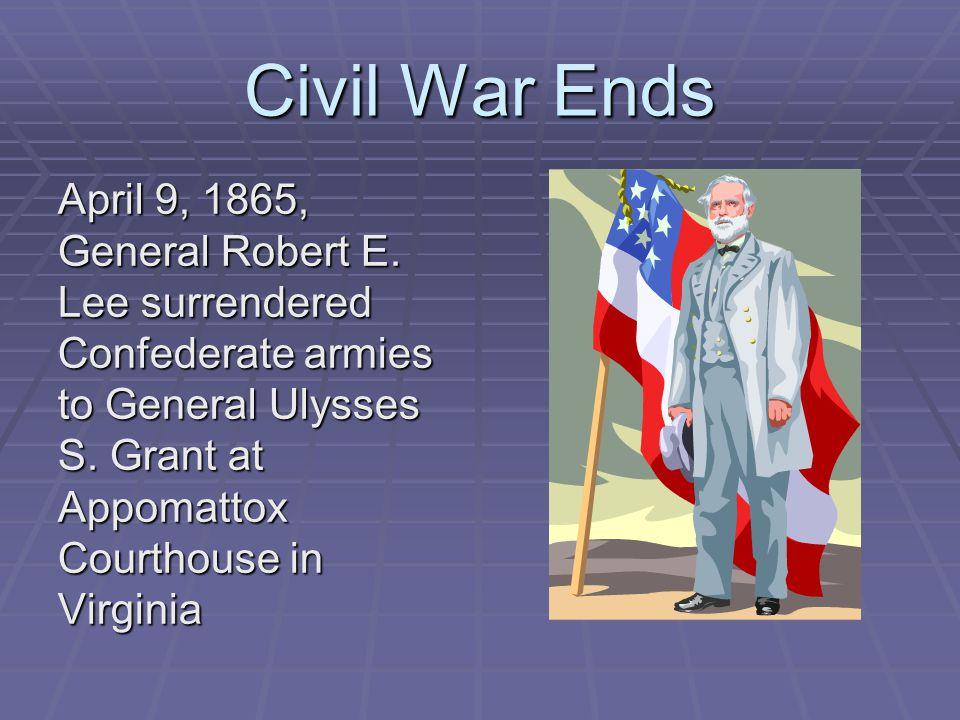 Civil War Ends April 9, 1865, General Robert E.