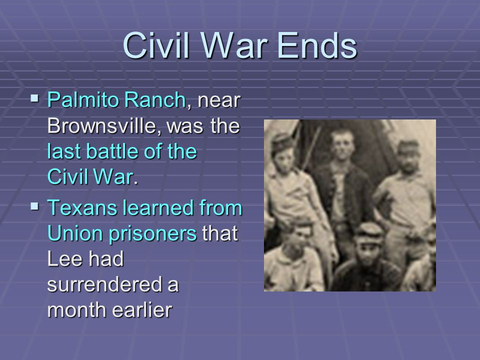 Civil War Ends Palmito Ranch, near Brownsville, was the last battle of the Civil War.
