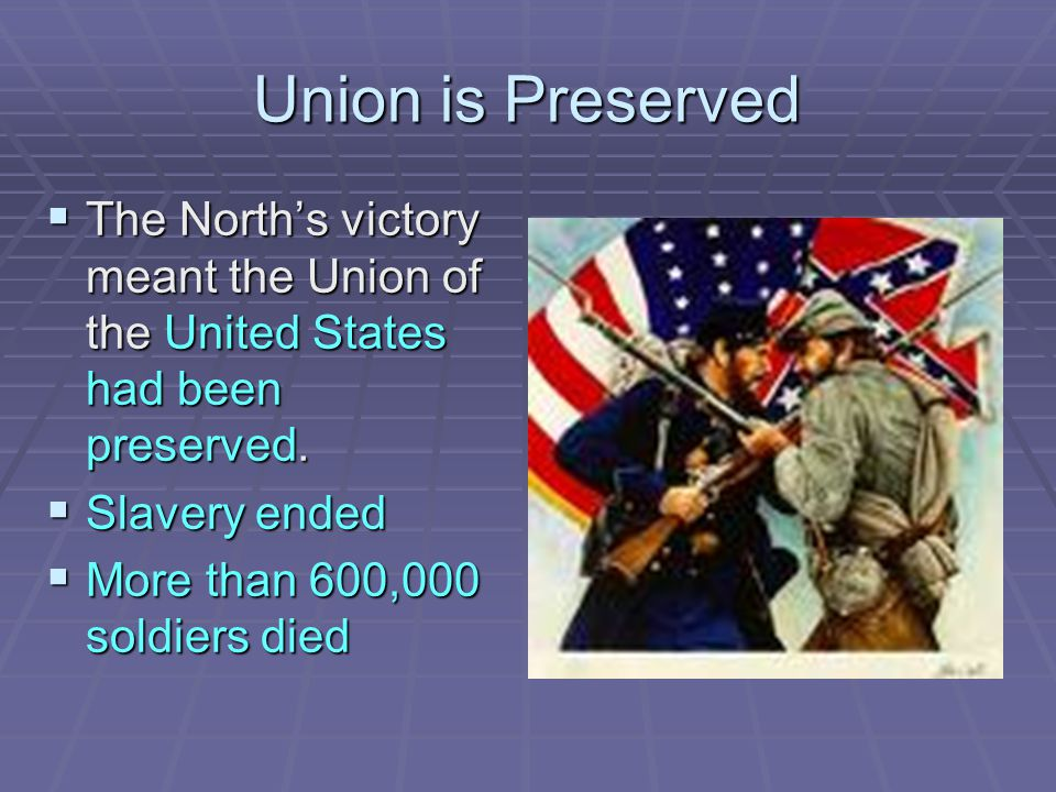 Union is Preserved The North's victory meant the Union of the United States had been preserved. Slavery ended.