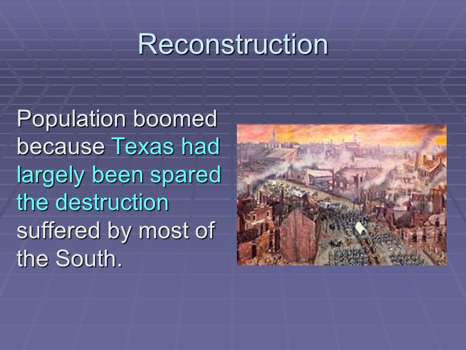 Reconstruction Population boomed because Texas had largely been spared the destruction suffered by most of the South.