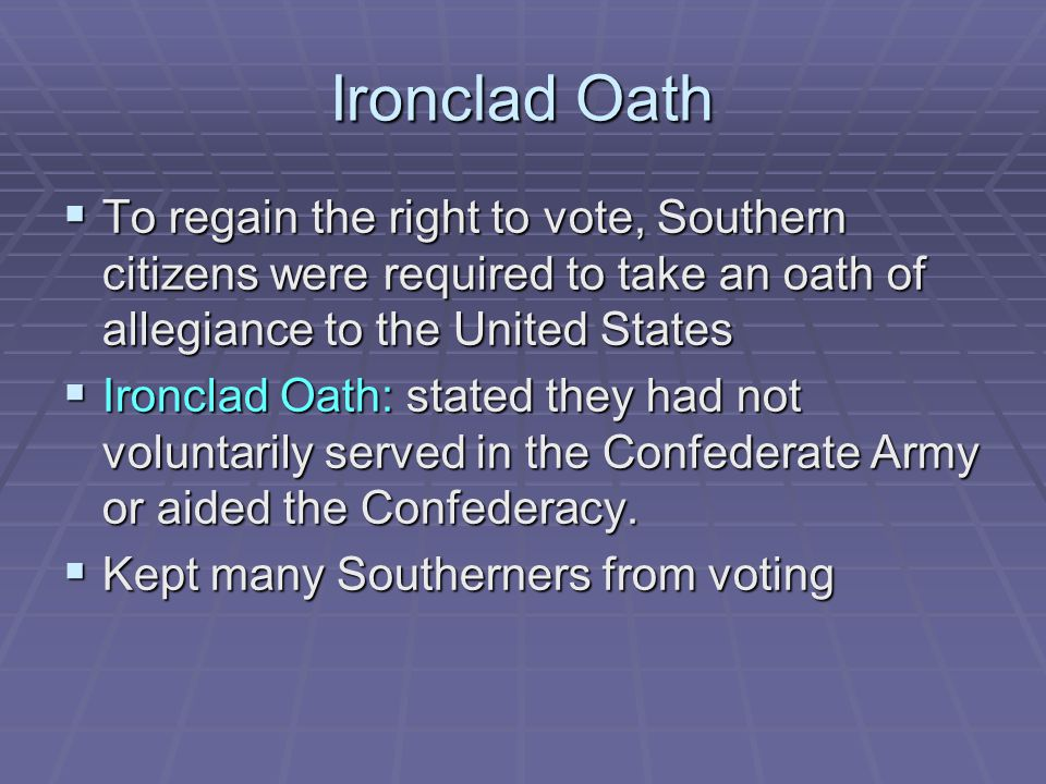 Ironclad Oath To regain the right to vote, Southern citizens were required to take an oath of allegiance to the United States.