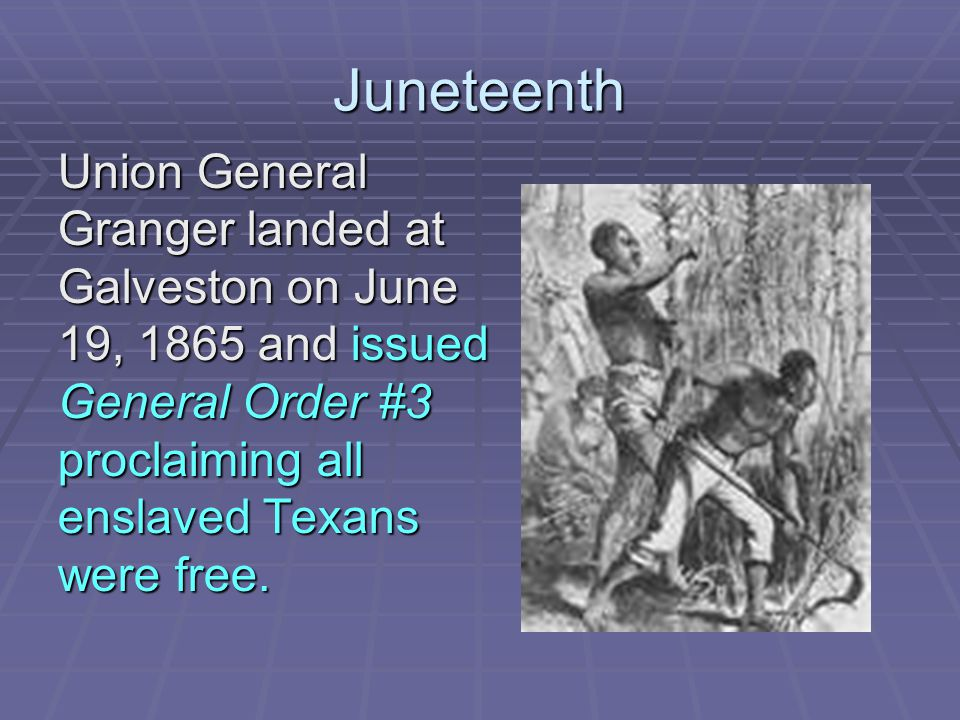 Juneteenth Union General Granger landed at Galveston on June 19, 1865 and issued General Order #3 proclaiming all enslaved Texans were free.