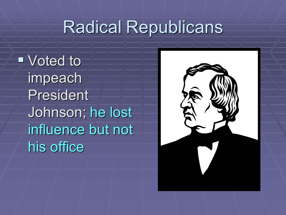 Radical Republicans Voted to impeach President Johnson; he lost influence but not his office