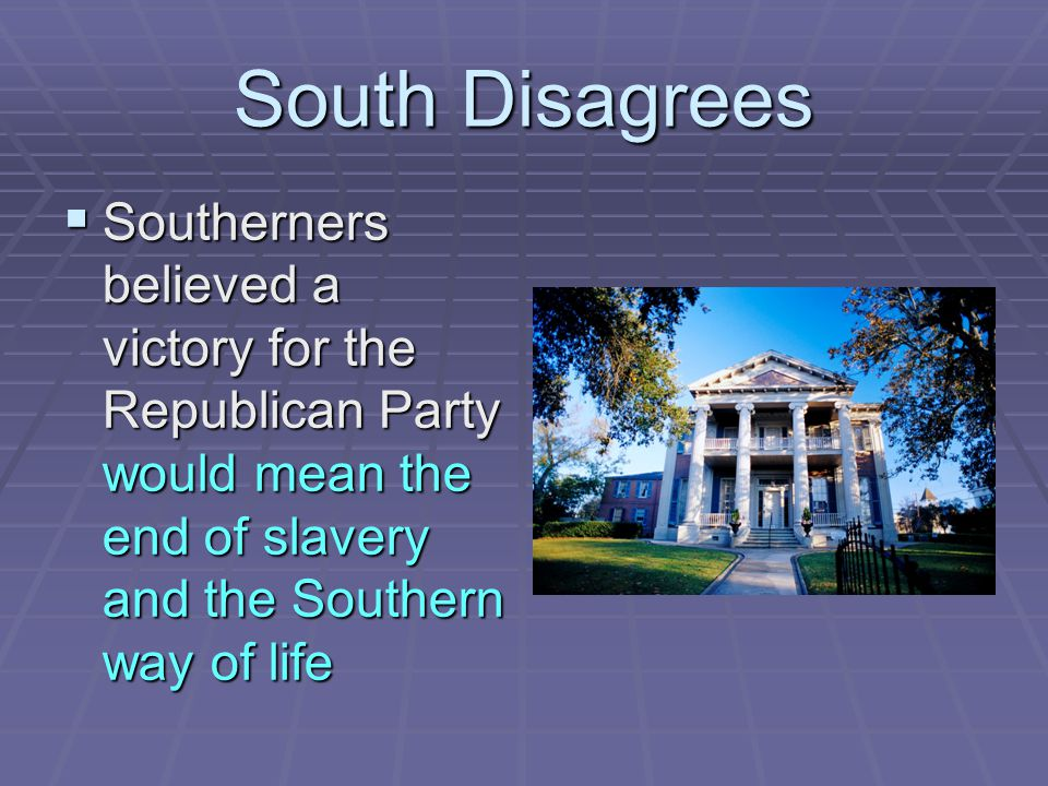 South Disagrees Southerners believed a victory for the Republican Party would mean the end of slavery and the Southern way of life.