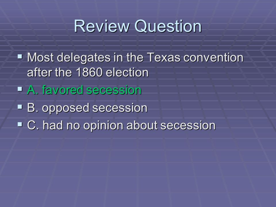 Review Question Most delegates in the Texas convention after the 1860 election. A. favored secession.