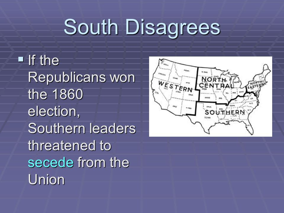 South Disagrees If the Republicans won the 1860 election, Southern leaders threatened to secede from the Union.