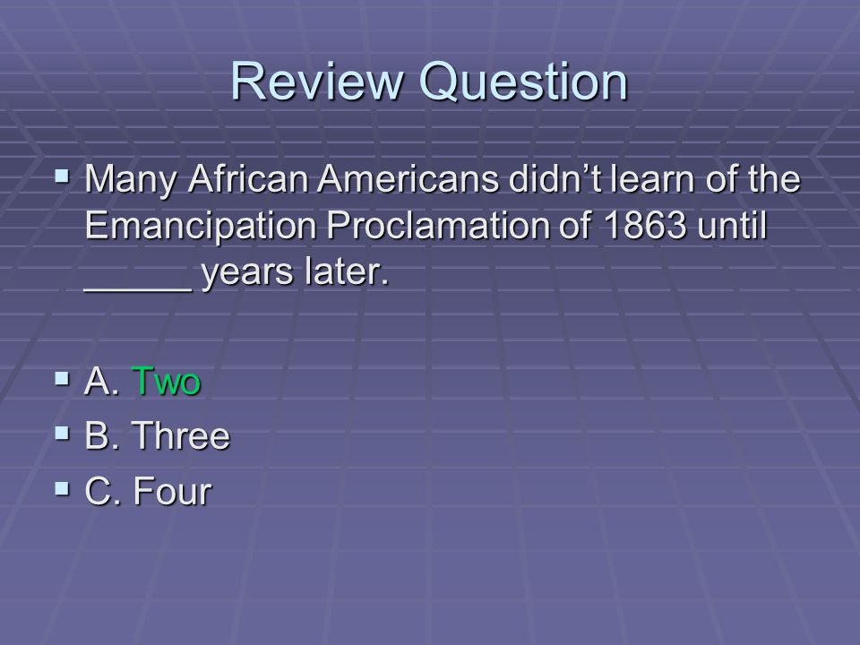 Review Question Many African Americans didn't learn of the Emancipation Proclamation of 1863 until _____ years later.