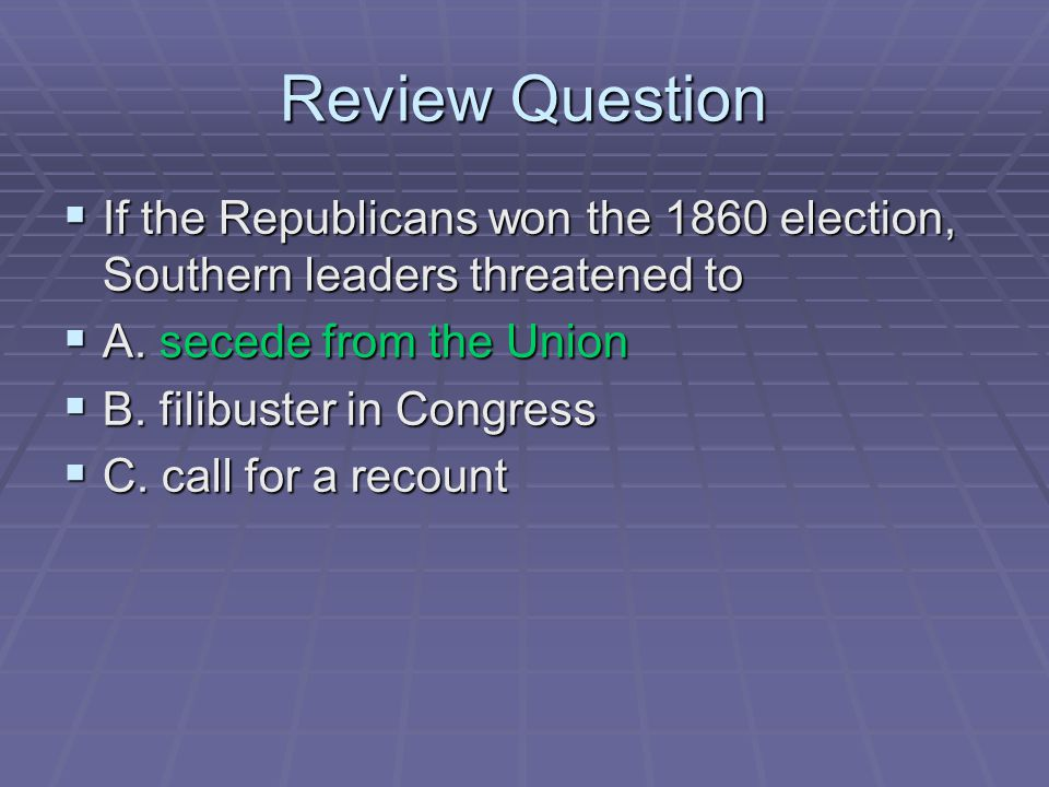 Review Question If the Republicans won the 1860 election, Southern leaders threatened to. A. secede from the Union.