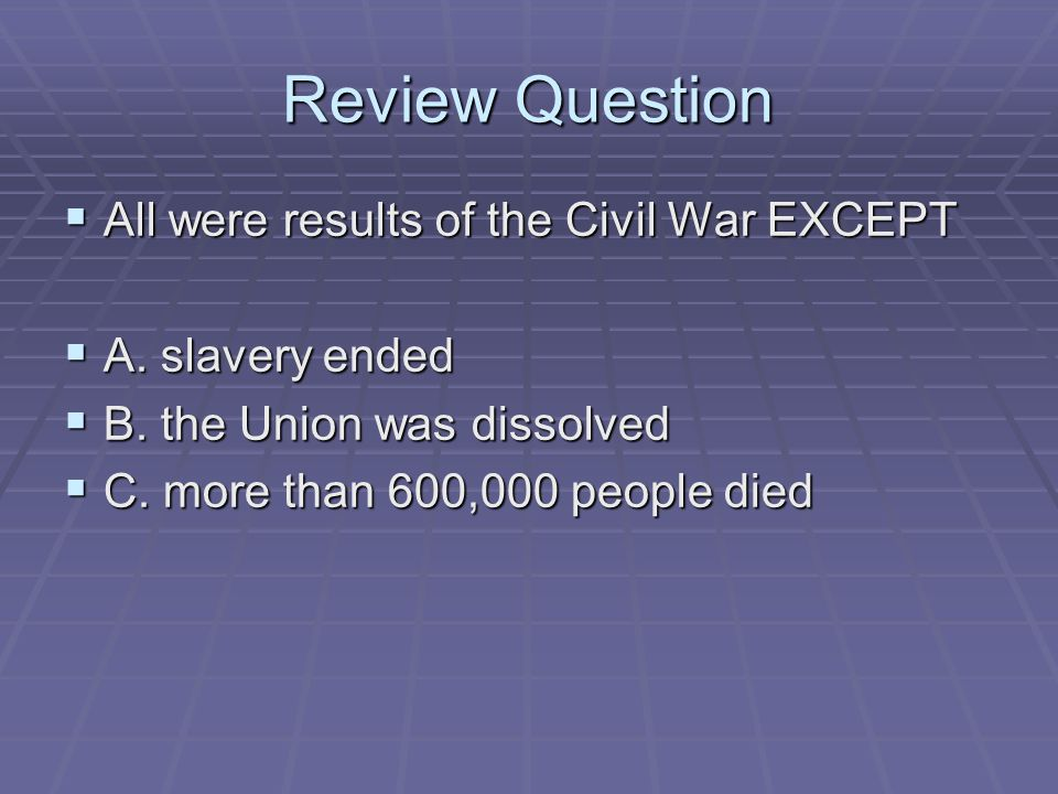 Review Question All were results of the Civil War EXCEPT