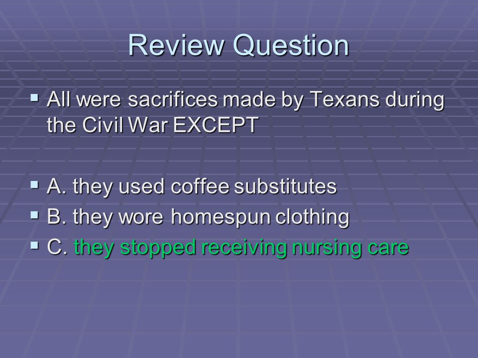 Review Question All were sacrifices made by Texans during the Civil War EXCEPT. A. they used coffee substitutes.