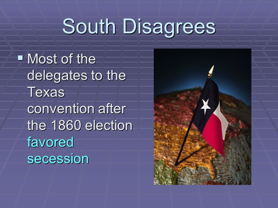 South Disagrees Most of the delegates to the Texas convention after the 1860 election favored secession.