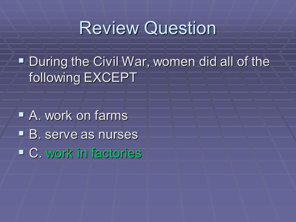 Review Question During the Civil War, women did all of the following EXCEPT. A. work on farms. B. serve as nurses.