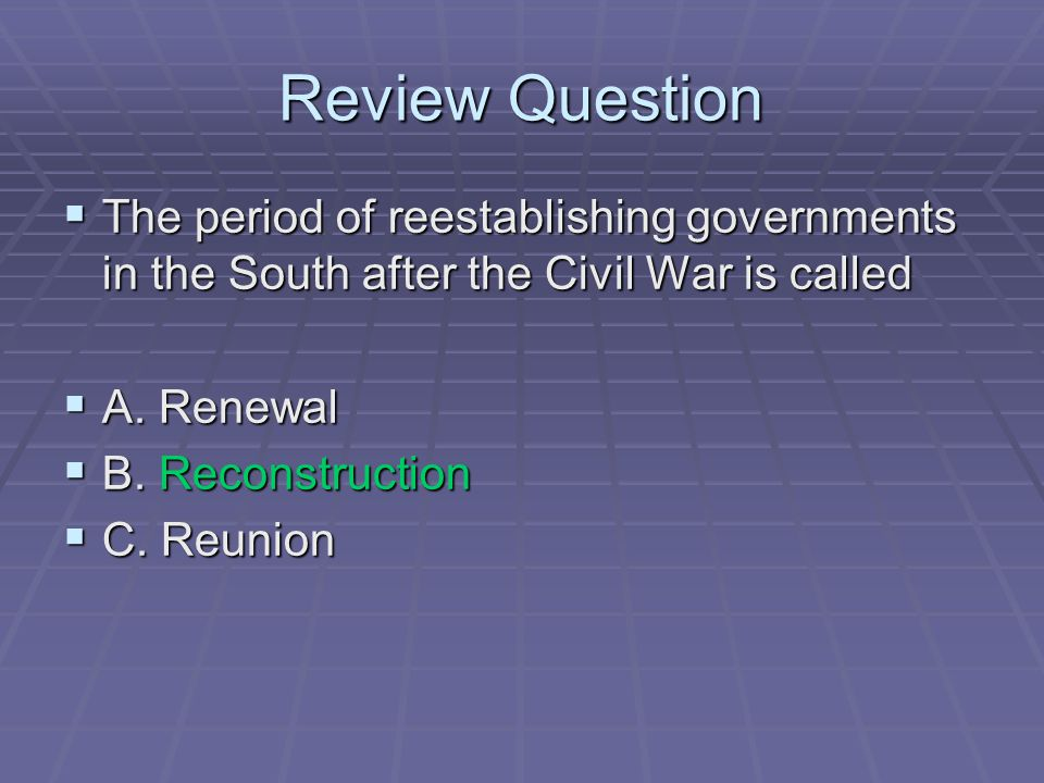Review Question The period of reestablishing governments in the South after the Civil War is called.