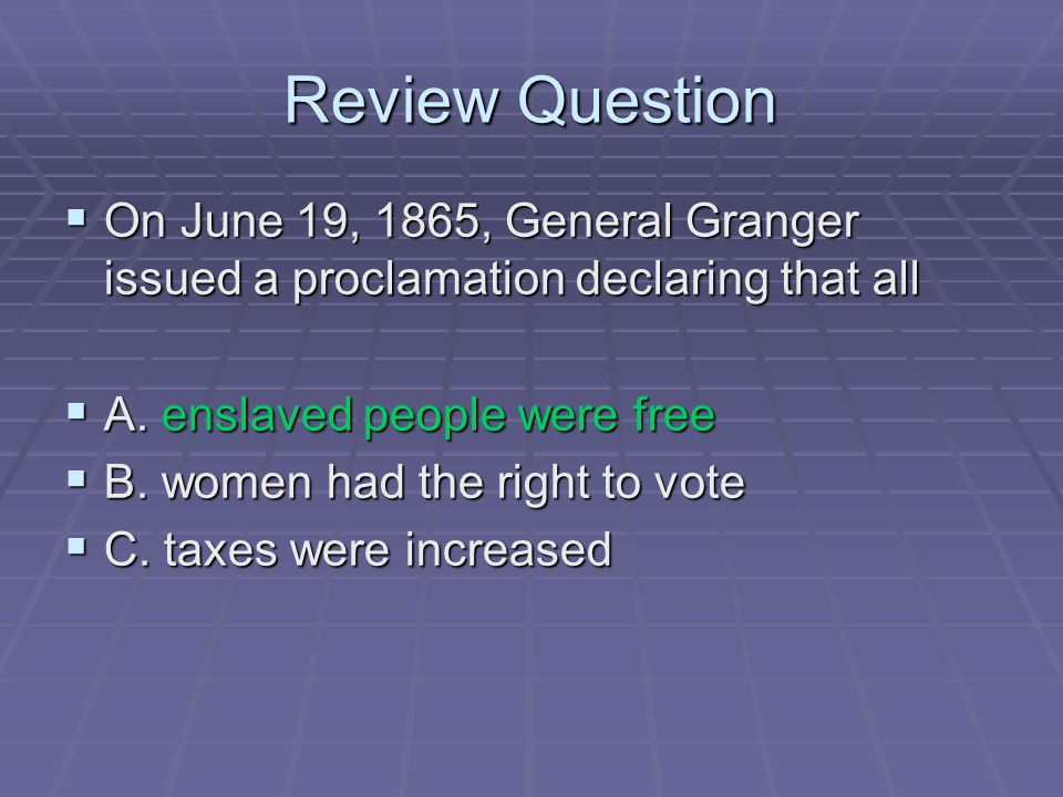 Review Question On June 19, 1865, General Granger issued a proclamation declaring that all. A. enslaved people were free.