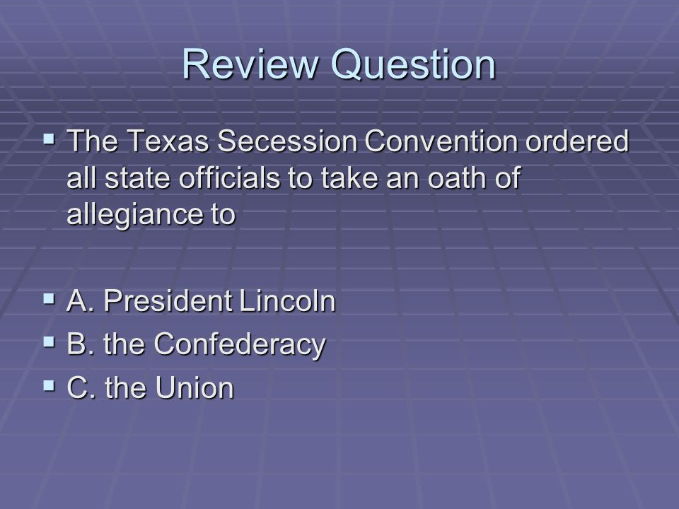 Review Question The Texas Secession Convention ordered all state officials to take an oath of allegiance to.