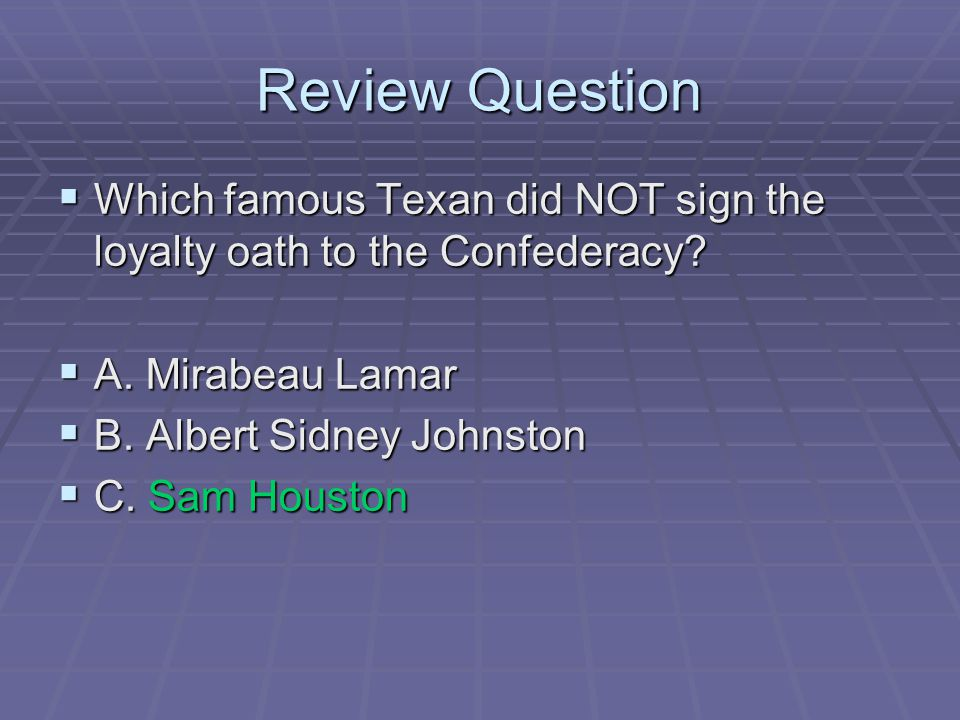 Review Question Which famous Texan did NOT sign the loyalty oath to the Confederacy A. Mirabeau Lamar.