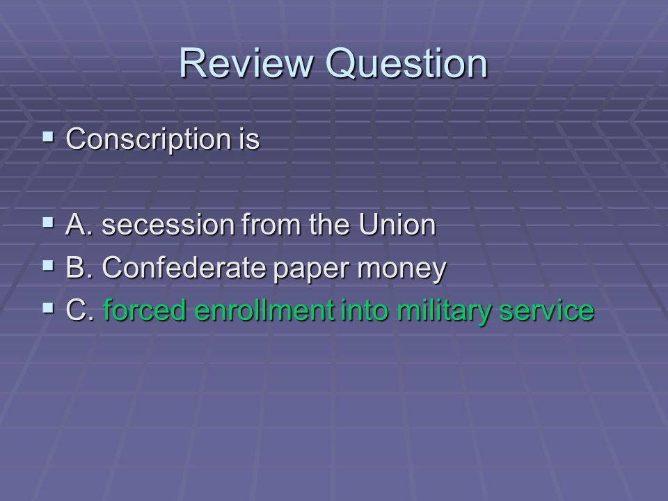 Review Question Conscription is A. secession from the Union