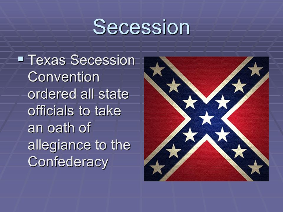 Secession Texas Secession Convention ordered all state officials to take an oath of allegiance to the Confederacy.