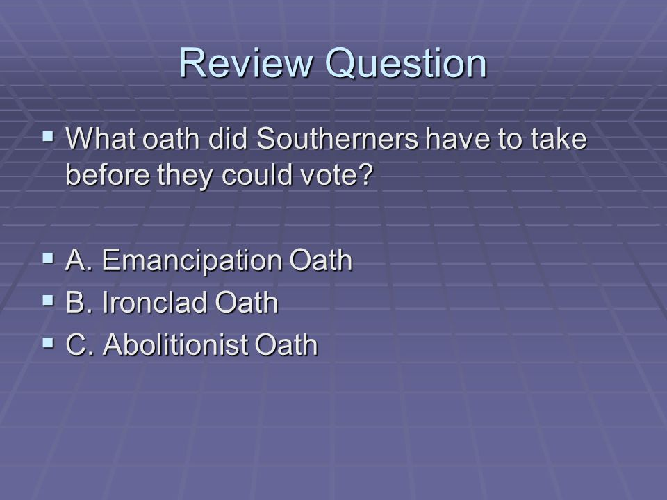 Review Question What oath did Southerners have to take before they could vote A. Emancipation Oath.