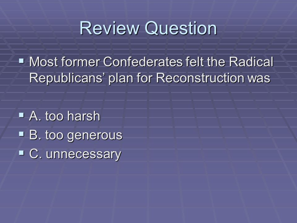 Review Question Most former Confederates felt the Radical Republicans' plan for Reconstruction was.
