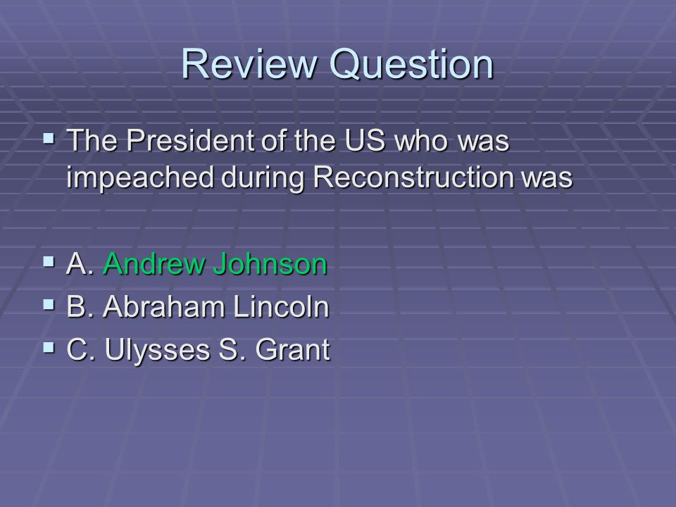 Review Question The President of the US who was impeached during Reconstruction was. A. Andrew Johnson.