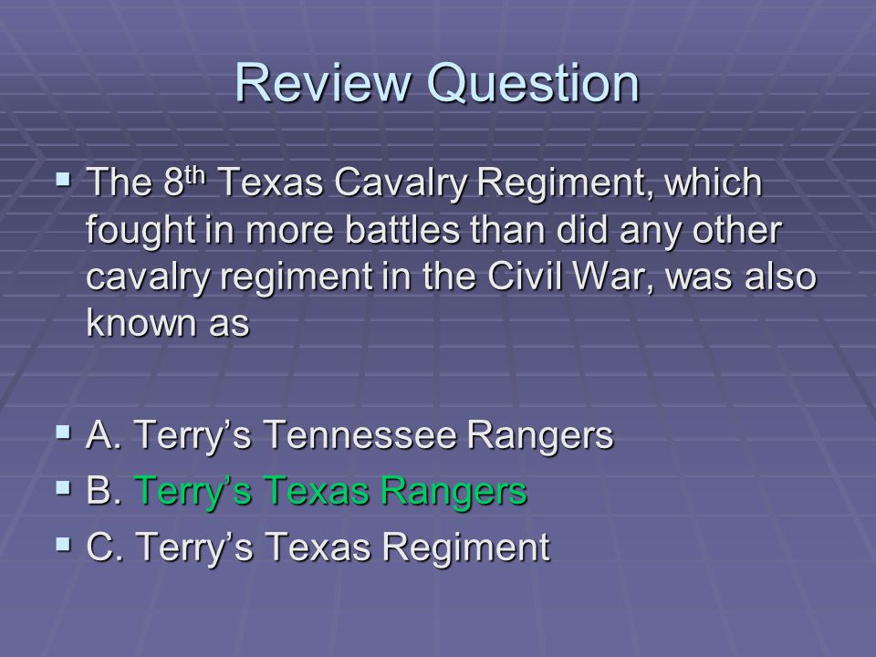 Review Question The 8th Texas Cavalry Regiment, which fought in more battles than did any other cavalry regiment in the Civil War, was also known as.