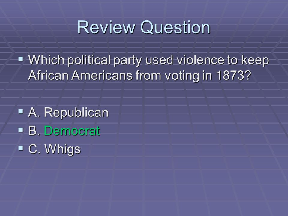 Review Question Which political party used violence to keep African Americans from voting in 1873 A. Republican.