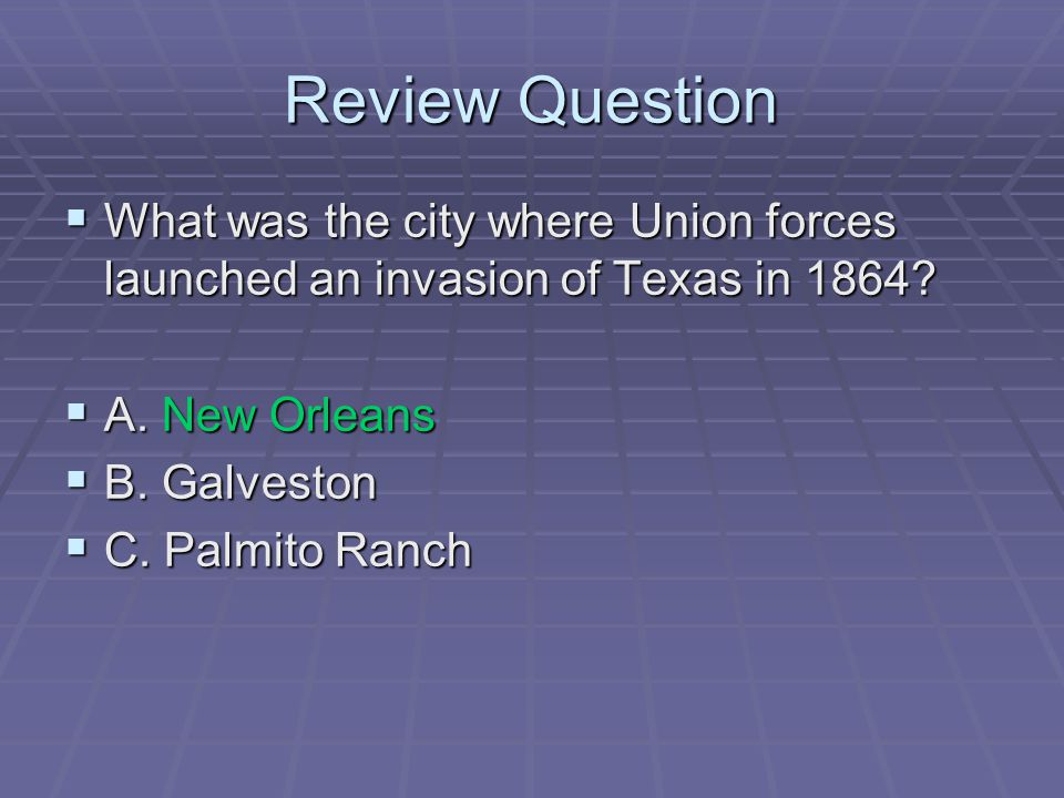 Review Question What was the city where Union forces launched an invasion of Texas in 1864 A. New Orleans.