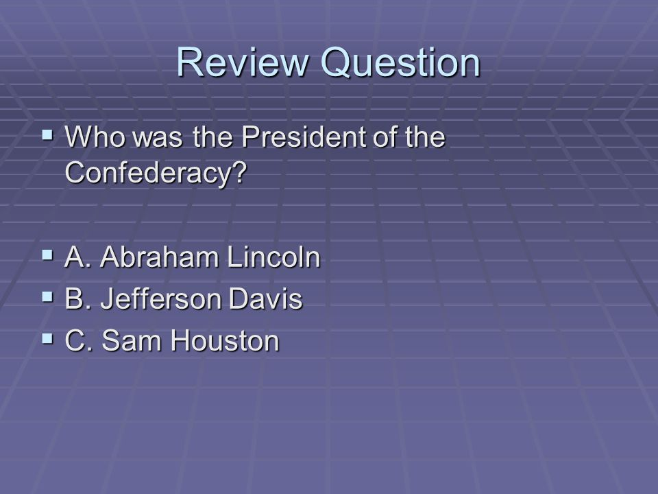 Review Question Who was the President of the Confederacy