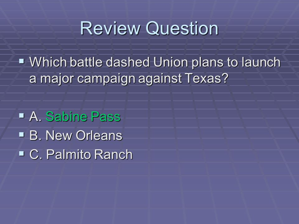 Review Question Which battle dashed Union plans to launch a major campaign against Texas A. Sabine Pass.