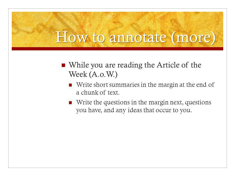 How to annotate (more) While you are reading the Article of the Week (A.o.W.) Write short summaries in the margin at the end of a chunk of text.