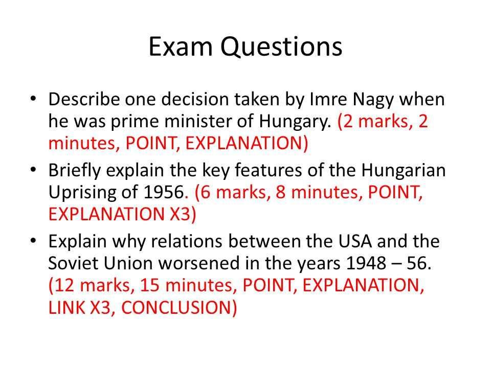 Exam Questions Describe one decision taken by Imre Nagy when he was prime minister of Hungary. (2 marks, 2 minutes, POINT, EXPLANATION)