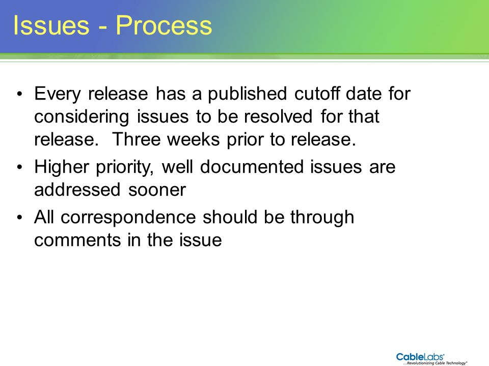 Issues - Process Every release has a published cutoff date for considering issues to be resolved for that release. Three weeks prior to release.