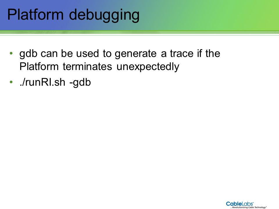 Platform debugging gdb can be used to generate a trace if the Platform terminates unexpectedly. ./runRI.sh -gdb.