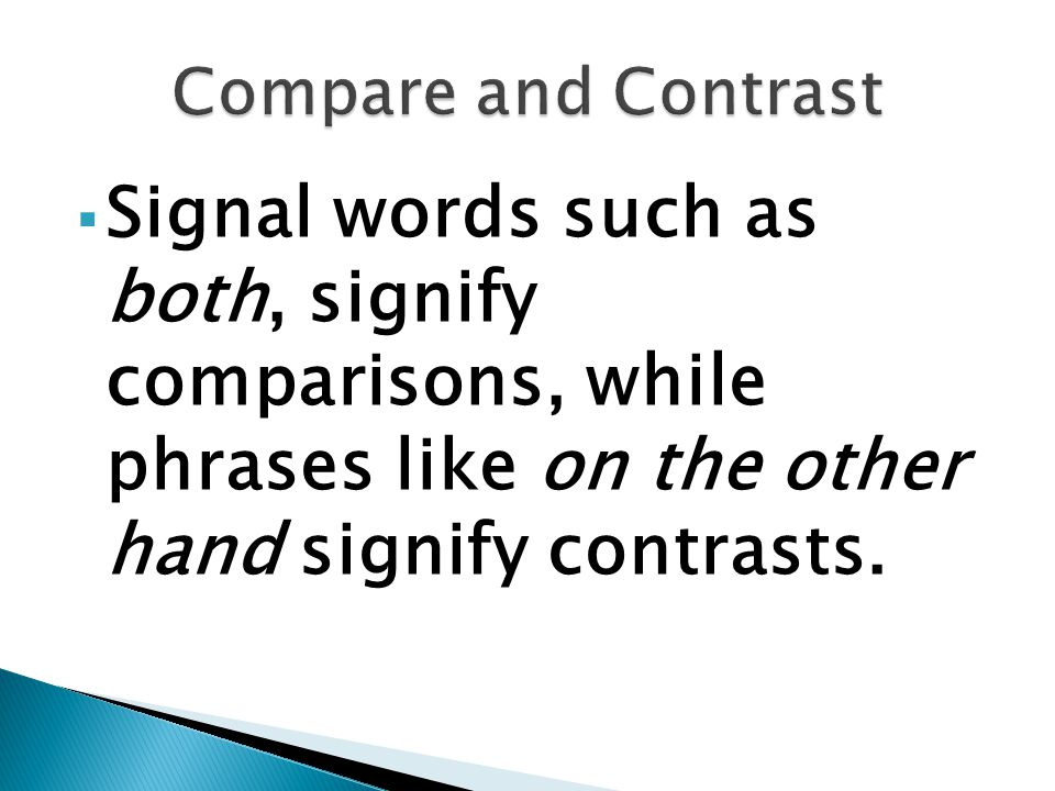 Compare and Contrast Signal words such as both, signify comparisons, while phrases like on the other hand signify contrasts.
